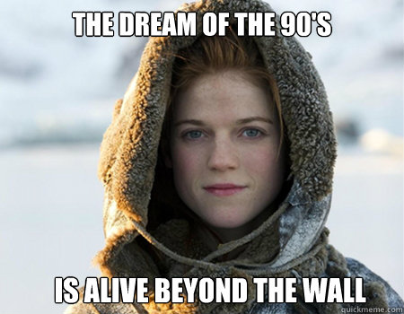 The dream of the 90's Is alive beyond the wall