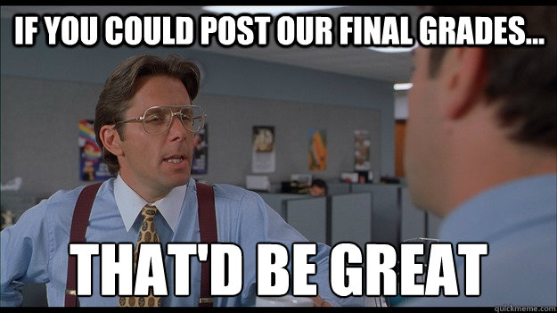 If you could post our final grades...  That'd be great