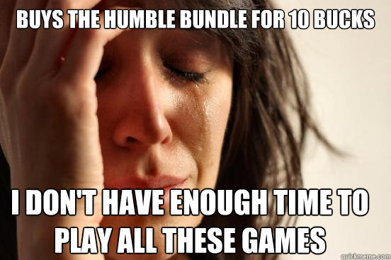 Buys the humble bundle for 10 bucks I don't have enough time to play all these games - Buys the humble bundle for 10 bucks I don't have enough time to play all these games  First World Problems