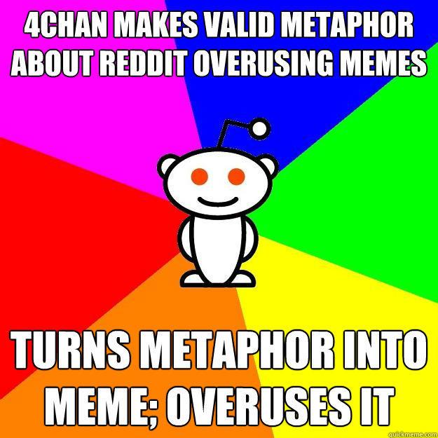 4chan makes valid metaphor about reddit overusing memes turns metaphor into meme; overuses it  Reddit Alien