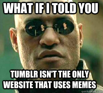 what if i told you tumblr isn't the only website that uses memes - what if i told you tumblr isn't the only website that uses memes  Matrix Morpheus