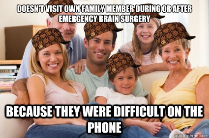 Doesn't visit own family member during or after emergency brain surgery because they were difficult on the phone