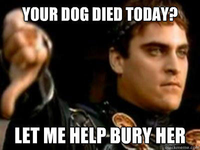 YOUR DOG DIED TODAY? LET ME HELP BURY HER - YOUR DOG DIED TODAY? LET ME HELP BURY HER  Downvoting Roman