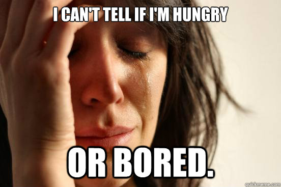 i can't tell if i'm hungry or bored.  First World Problems
