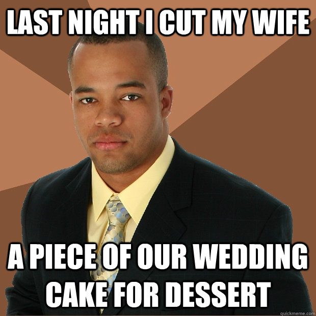 Last night I cut my wife a piece of our wedding cake for dessert - Last night I cut my wife a piece of our wedding cake for dessert  Successful Black Man