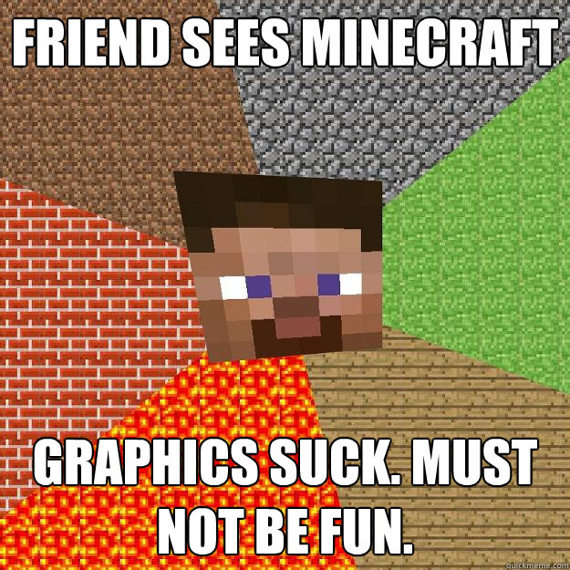 Friend sees minecraft Graphics suck. Must not be fun. - Friend sees minecraft Graphics suck. Must not be fun.  Minecraft