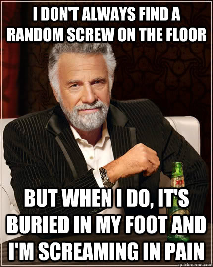 I don't always find a random screw on the floor but when I do, it's buried in my foot and I'm screaming in pain - I don't always find a random screw on the floor but when I do, it's buried in my foot and I'm screaming in pain  The Most Interesting Man In The World