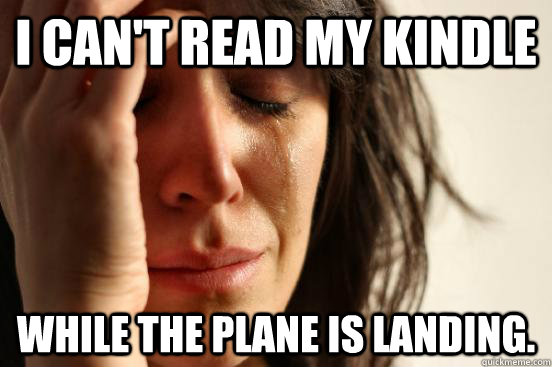 I can't read my Kindle While the plane is landing. - I can't read my Kindle While the plane is landing.  First World Problems