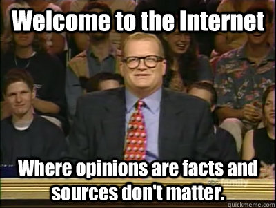 Welcome to the Internet Where opinions are facts and sources don't matter. - Welcome to the Internet Where opinions are facts and sources don't matter.  Its time to play drew carey