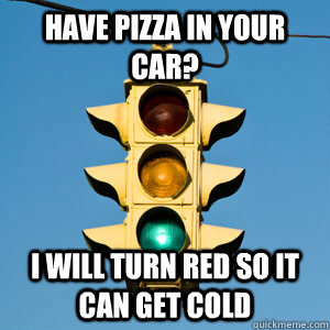 have pizza in your car? I will turn red so it can get cold