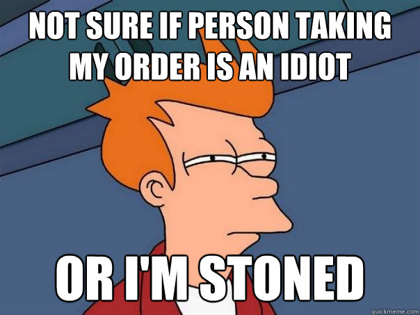 Not sure if person taking my order is an idiot or i'm stoned - Not sure if person taking my order is an idiot or i'm stoned  Futurama Fry