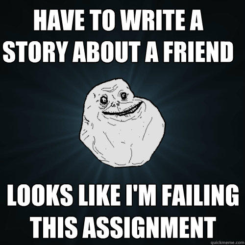 Have to write a story about a friend Looks like I'm failing this assignment - Have to write a story about a friend Looks like I'm failing this assignment  Forever Alone