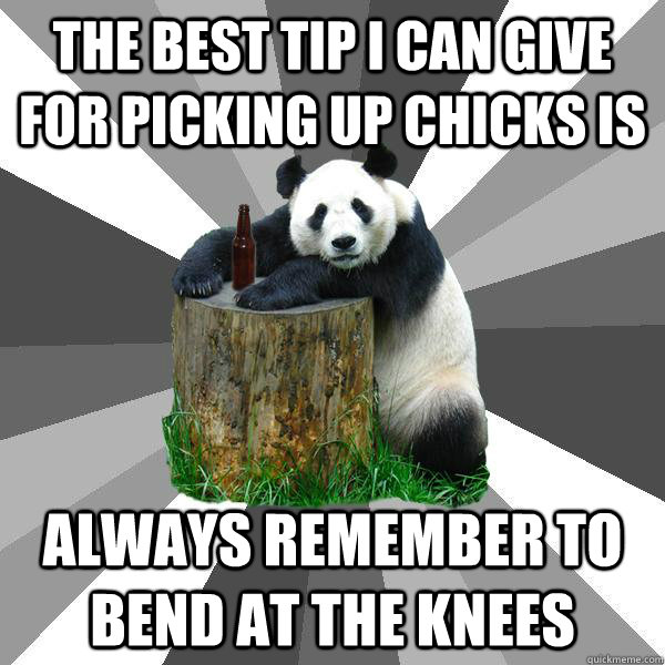 THE BEST TIP I CAN GIVE FOR PICKING UP CHICKS IS ALWAYS REMEMBER TO BEND AT THE KNEES - THE BEST TIP I CAN GIVE FOR PICKING UP CHICKS IS ALWAYS REMEMBER TO BEND AT THE KNEES  Pickup-Line Panda