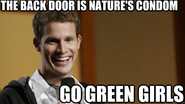 The back door is nature's condom go green girls - The back door is nature's condom go green girls  Daniel Tosh