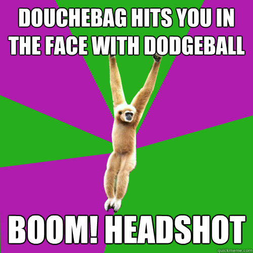 Douchebag hits you in the face with dodgeball BOOM! HEADSHOT