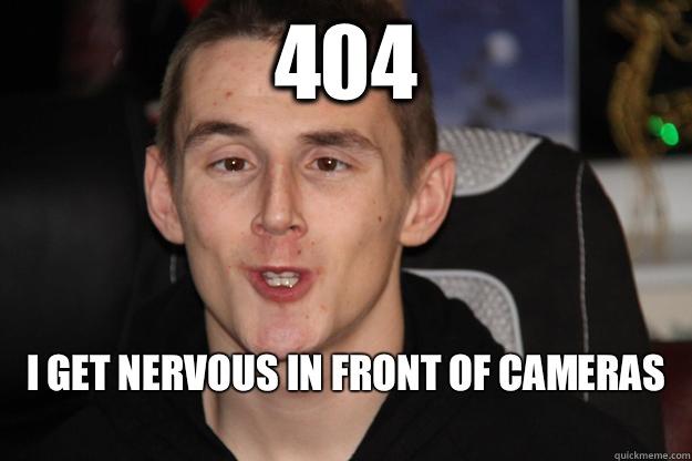 404 I get nervous in front of cameras