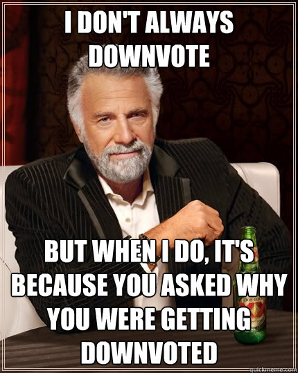 I don't always downvote But when I do, it's because you asked why you were getting downvoted  The Most Interesting Man In The World