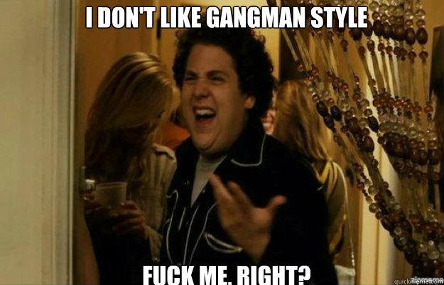 i don't like gangman style FUCK ME, RIGHT? - i don't like gangman style FUCK ME, RIGHT?  fuck me right