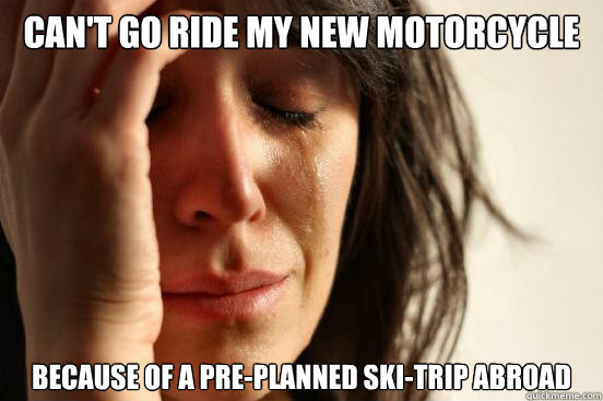 Can't go ride my new motorcycle Because of a pre-planned ski-trip abroad - Can't go ride my new motorcycle Because of a pre-planned ski-trip abroad  First World Problems