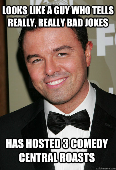 looks like a guy who tells really, really bad jokes has hosted 3 comedy central roasts - looks like a guy who tells really, really bad jokes has hosted 3 comedy central roasts  Coy Seth MacFarlane