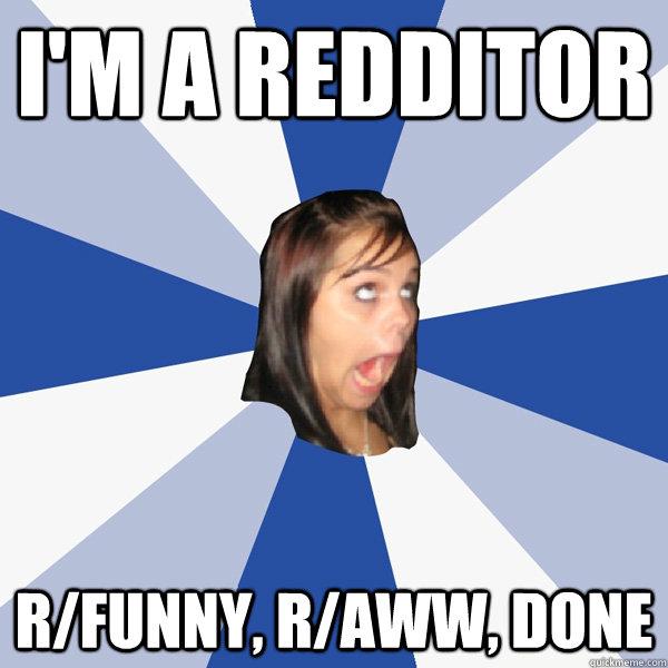 I'm a redditor R/funny, R/aww, done - I'm a redditor R/funny, R/aww, done  Annoying Facebook Girl