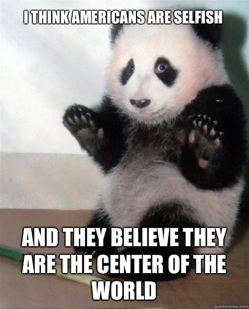 I THINK AMERICANS ARE SELFISH AND THEY BELIEVE THEY ARE THE CENTER OF THE WORLD - I THINK AMERICANS ARE SELFISH AND THEY BELIEVE THEY ARE THE CENTER OF THE WORLD  Opinion Panda