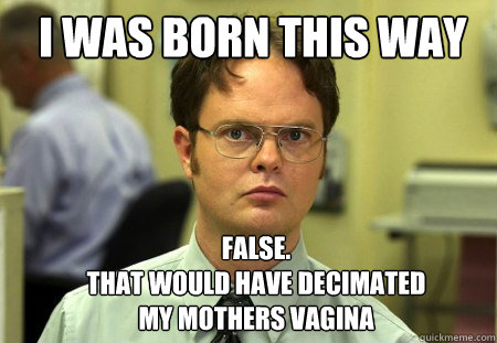 I was born this way FALSE.   that would have decimated my mothers vagina  Schrute