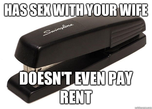 Has sex with your wife Doesn't even pay rent - Has sex with your wife Doesn't even pay rent  scumbag stapler