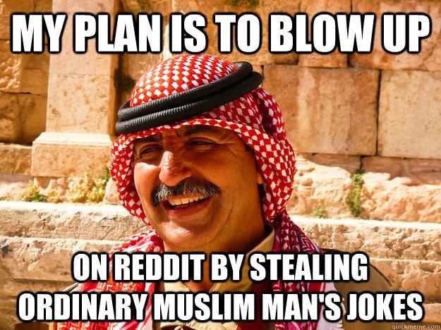 my plan is to blow up on reddit by stealing ordinary muslim man's jokes  Benghazi Muslim