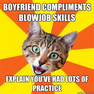 Boyfriend compliments blowjob skills explain you've had lots of practice - Boyfriend compliments blowjob skills explain you've had lots of practice  Bad Advice Cat