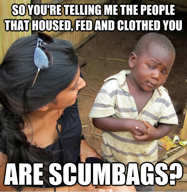 So you're telling me the people that housed, fed and clothed you are scumbags? - So you're telling me the people that housed, fed and clothed you are scumbags?  Skeptical Third World Kid
