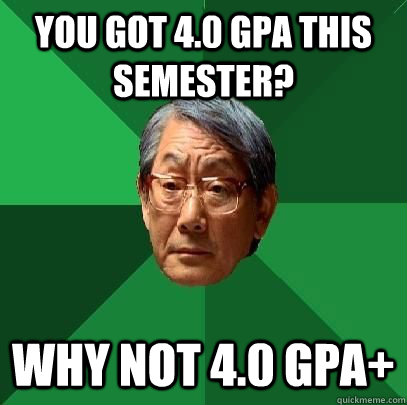 you got 4.0 GPA this semester? why not 4.0 GPA+ - you got 4.0 GPA this semester? why not 4.0 GPA+  High Expectations Asian Father