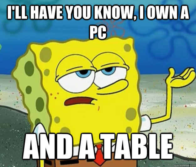 I'll have you know, I own a pc and a table - I'll have you know, I own a pc and a table  Tough Spongebob