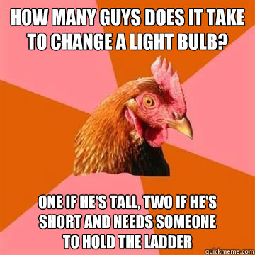 How many guys does it take to change a light bulb? one if he's tall, two if he's short and needs someone to hold the ladder - How many guys does it take to change a light bulb? one if he's tall, two if he's short and needs someone to hold the ladder  Anti-Joke Chicken