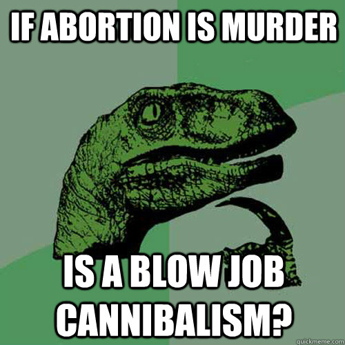 If abortion is murder is a blow job cannibalism? - If abortion is murder is a blow job cannibalism?  Philosoraptor