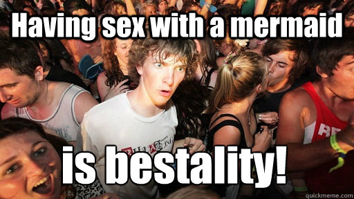 Having sex with a mermaid is bestality! - Having sex with a mermaid is bestality!  Sudden Clarity Clarence