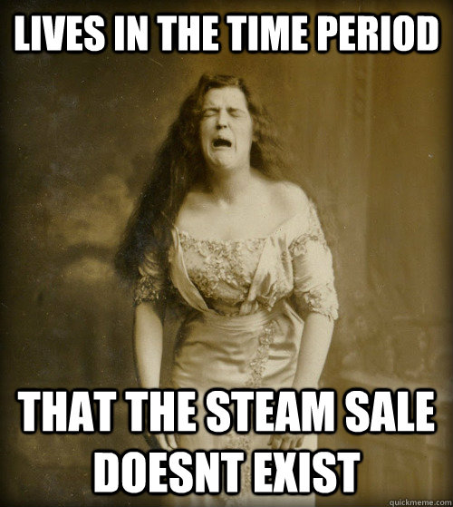 Lives in the time period That the steam sale doesnt exist - Lives in the time period That the steam sale doesnt exist  1890s Problems