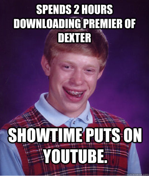 Spends 2 hours downloading Premier of Dexter Showtime puts on youtube. - Spends 2 hours downloading Premier of Dexter Showtime puts on youtube.  Bad Luck Brian