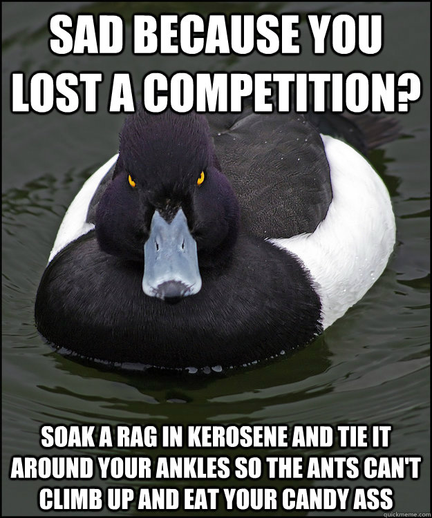 sad because you lost a competition? soak a rag in kerosene and tie it around your ankles so the ants can't climb up and eat your candy ass   Angry Advice Duck