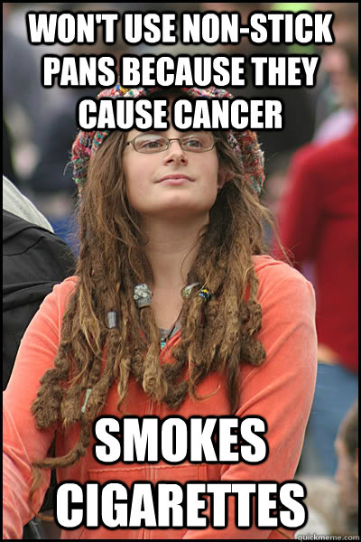Won't use non-stick pans because they cause cancer Smokes cigarettes - Won't use non-stick pans because they cause cancer Smokes cigarettes  College Liberal
