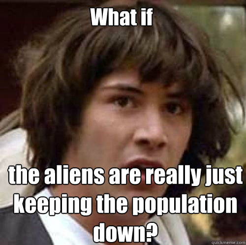 What if the aliens are really just keeping the population down?