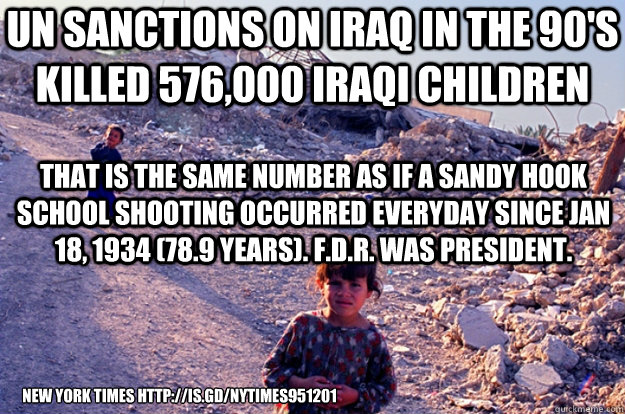 UN SANCTIONS ON IRAQ IN THE 90'S KILLED 576,000 Iraqi children new york times http://is.gd/NYTIMES951201 That is the same number as if a Sandy Hook School shooting occurred everyday since Jan 18, 1934 (78.9 years). F.D.R. was president. - UN SANCTIONS ON IRAQ IN THE 90'S KILLED 576,000 Iraqi children new york times http://is.gd/NYTIMES951201 That is the same number as if a Sandy Hook School shooting occurred everyday since Jan 18, 1934 (78.9 years). F.D.R. was president.  Misc