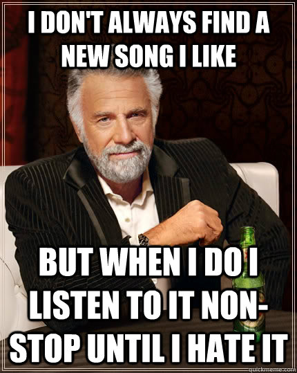 I don't Always find a new song I like but when I do i listen to it non-stop until I hate it - I don't Always find a new song I like but when I do i listen to it non-stop until I hate it  Misc