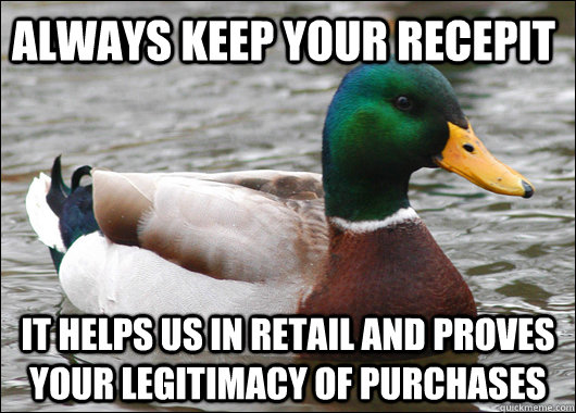 Always keep your recepit It helps us in retail and proves your legitimacy of purchases - Always keep your recepit It helps us in retail and proves your legitimacy of purchases  Actual Advice Mallard