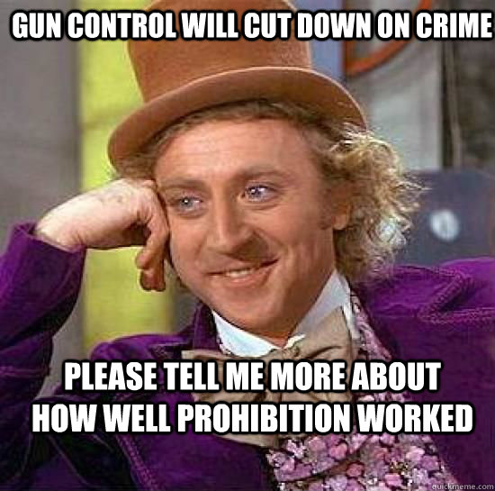 Gun control will cut down on crime Please tell me more about how well prohibition worked - Gun control will cut down on crime Please tell me more about how well prohibition worked  Condesending Wonka