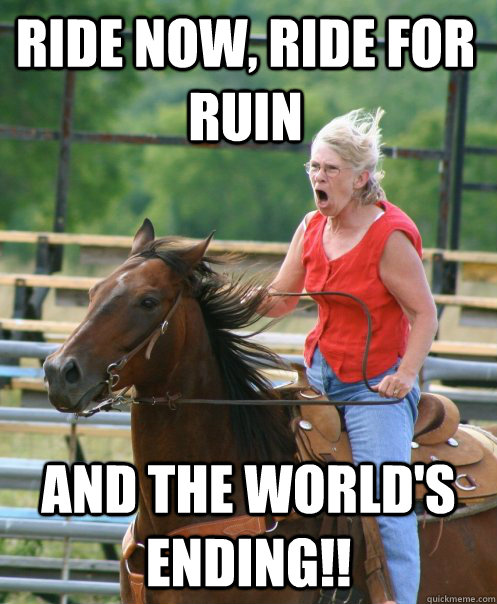 Ride now, ride for ruin and the world's ending!! - Ride now, ride for ruin and the world's ending!!  Grandma on horse