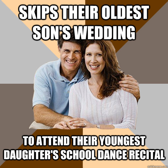 Skips their oldest son's wedding To attend their youngest daughter's school dance recital  Scumbag Parents