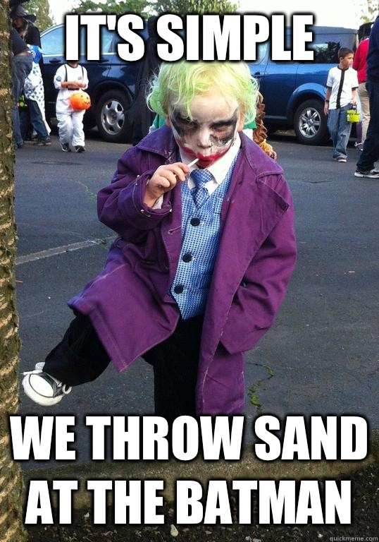 it's simple We throw sand at the Batman - it's simple We throw sand at the Batman  Joker kid