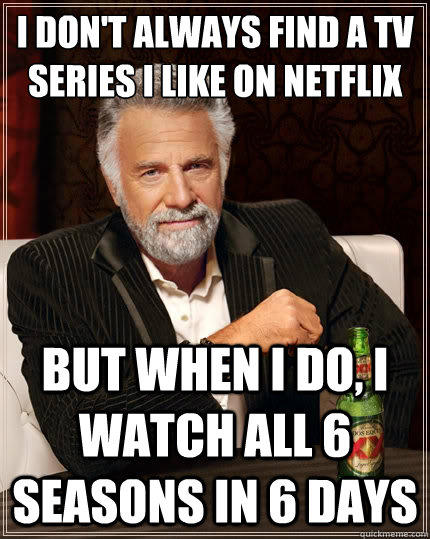 i don't always find a Tv series i like on netflix But when i do, i watch all 6 seasons in 6 days  The Most Interesting Man In The World