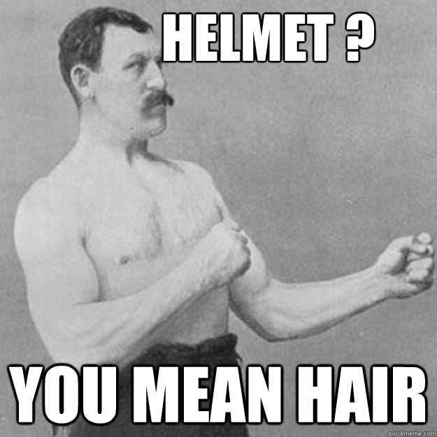 helmet ? you mean hair -           helmet ? you mean hair  overly manly man